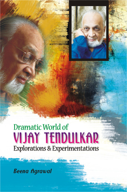Dramatic World of Vijay Tendulkar Explorations and Experimentations